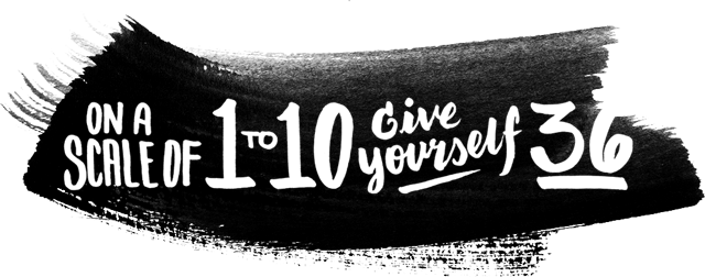 On a scale of 1-10, give yourself 36.